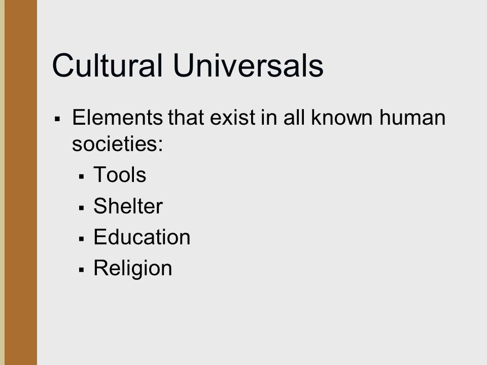 Cultural Universals  Elements that exist in all known human societies:  Tools  Shelter  Education  Religion