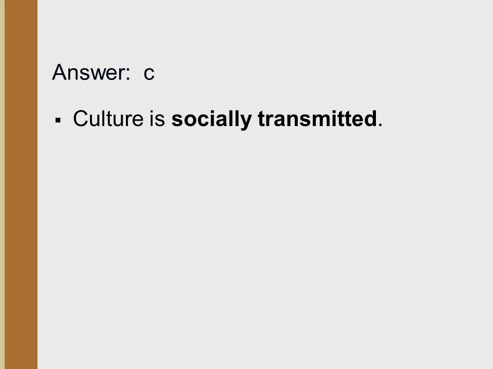 Answer: c  Culture is socially transmitted.