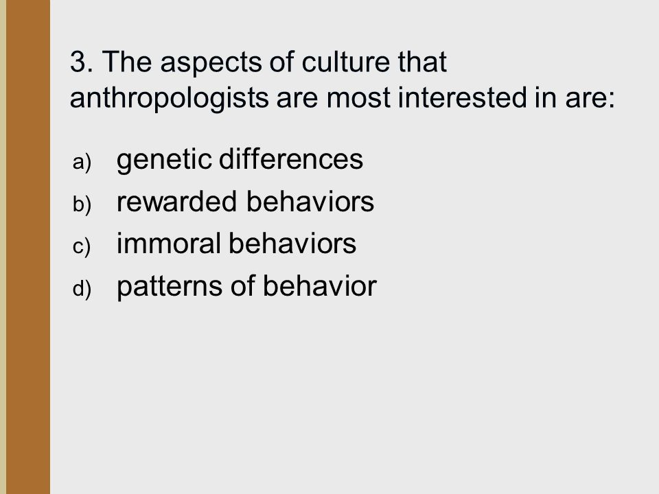 3. The aspects of culture that anthropologists are most interested in are: a) genetic differences b) rewarded behaviors c) immoral behaviors d) patter