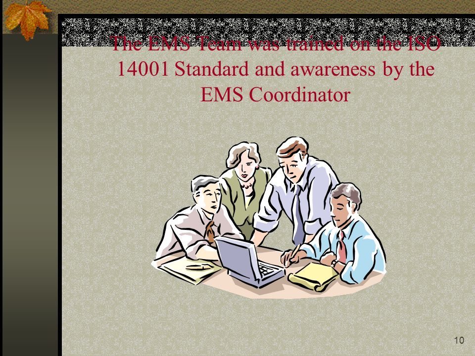 10 The EMS Team was trained on the ISO 14001 Standard and awareness by the EMS Coordinator