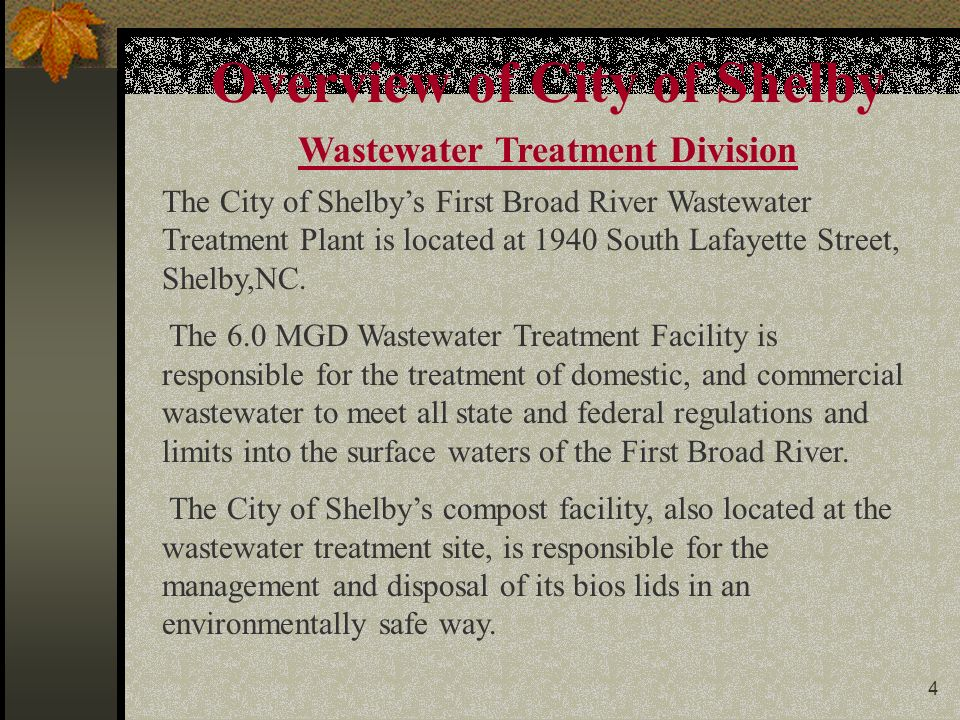 4 Overview of City of Shelby Wastewater Treatment Division The City of Shelby's First Broad River Wastewater Treatment Plant is located at 1940 South Lafayette Street, Shelby,NC.