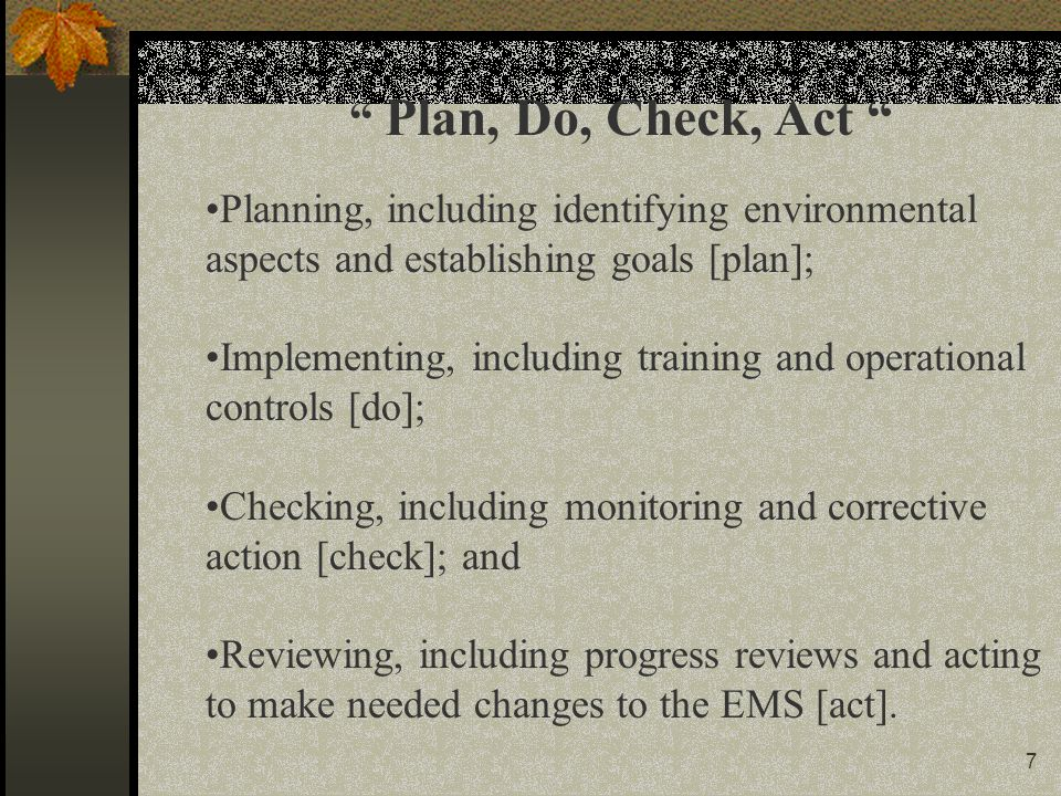 7 Planning, including identifying environmental aspects and establishing goals [plan]; Implementing, including training and operational controls [do]; Checking, including monitoring and corrective action [check]; and Reviewing, including progress reviews and acting to make needed changes to the EMS [act].