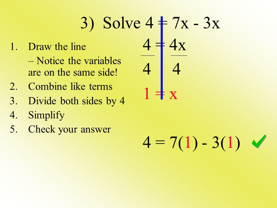 3) Solve 4 = 7x - 3x 4 = 4x = x 4 = 7(1) - 3(1) 1.Draw the line – Notice the variables are on the same side.