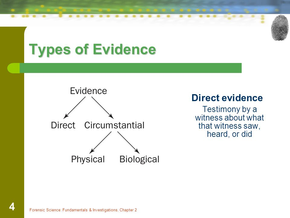 Forensic Science: Fundamentals & Investigations, Chapter 2 4 Types of Evidence Direct evidence Testimony by a witness about what that witness saw, heard, or did