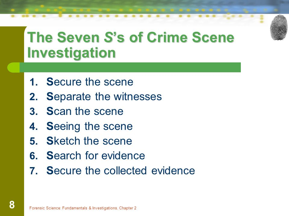 Forensic Science: Fundamentals & Investigations, Chapter 2 8 The Seven S's of Crime Scene Investigation 1.
