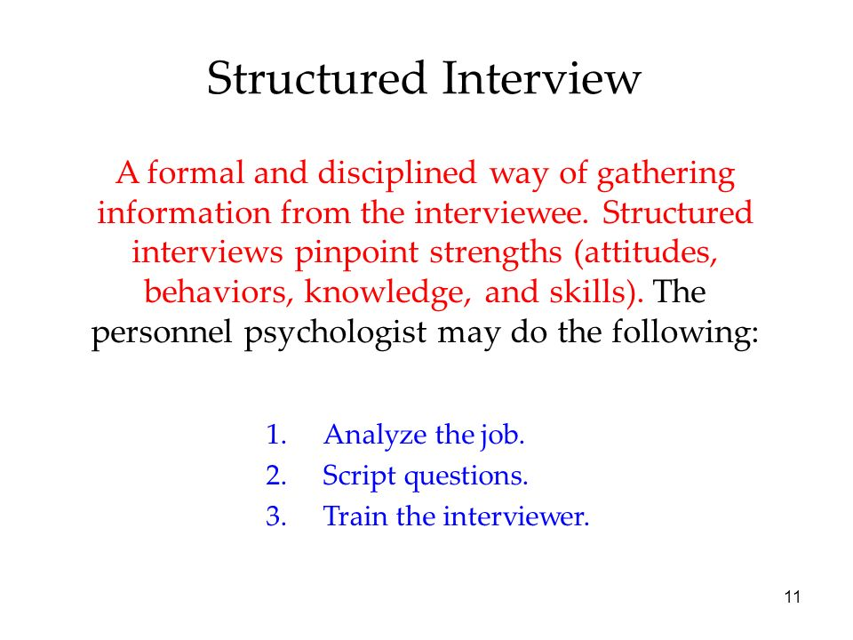 11 Structured Interview A formal and disciplined way of gathering information from the interviewee.