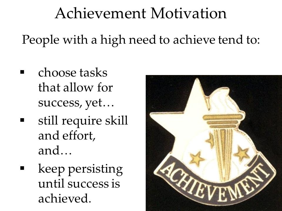 16 Achievement Motivation People with a high need to achieve tend to:  choose tasks that allow for success, yet…  still require skill and effort, and…  keep persisting until success is achieved.