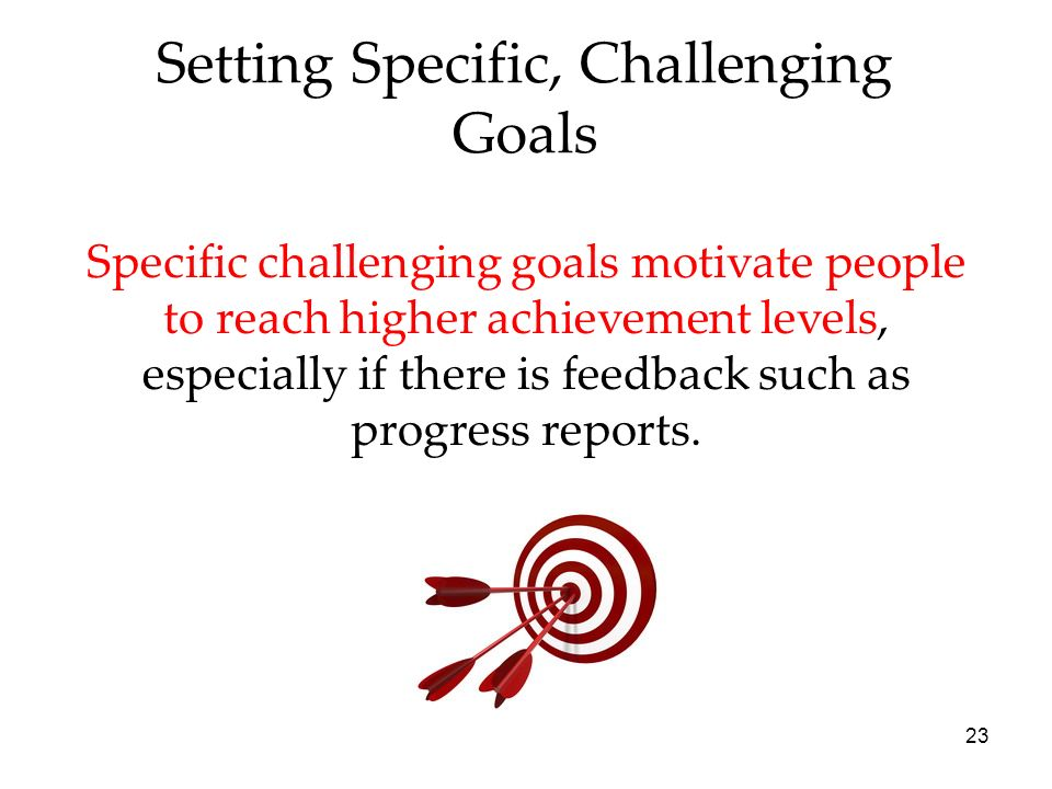 23 Setting Specific, Challenging Goals Specific challenging goals motivate people to reach higher achievement levels, especially if there is feedback such as progress reports.