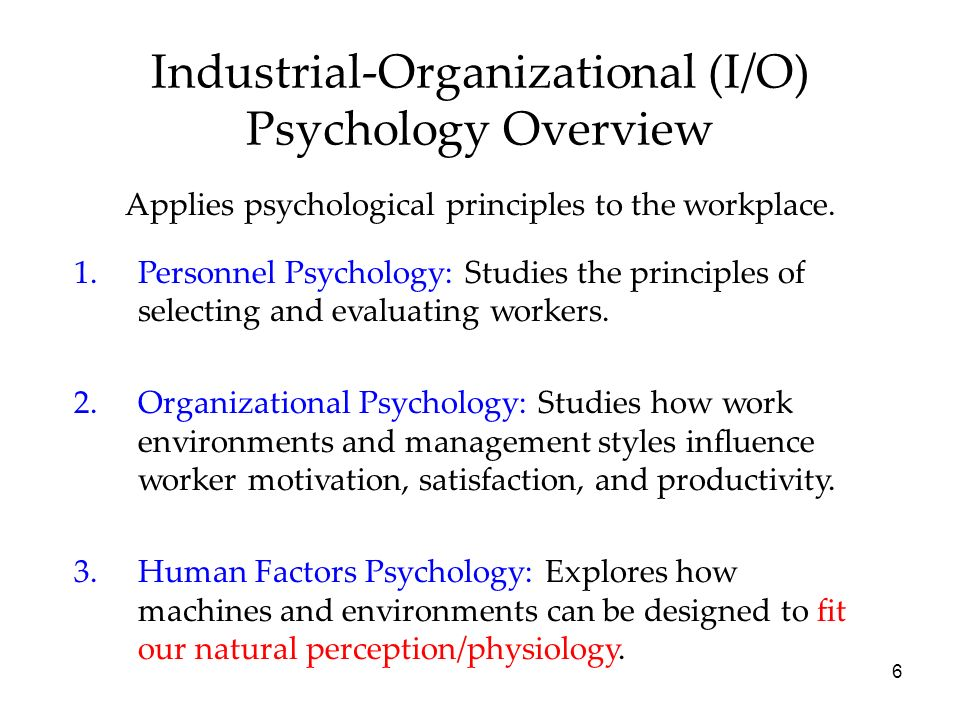 6 Industrial-Organizational (I/O) Psychology Overview Applies psychological principles to the workplace.