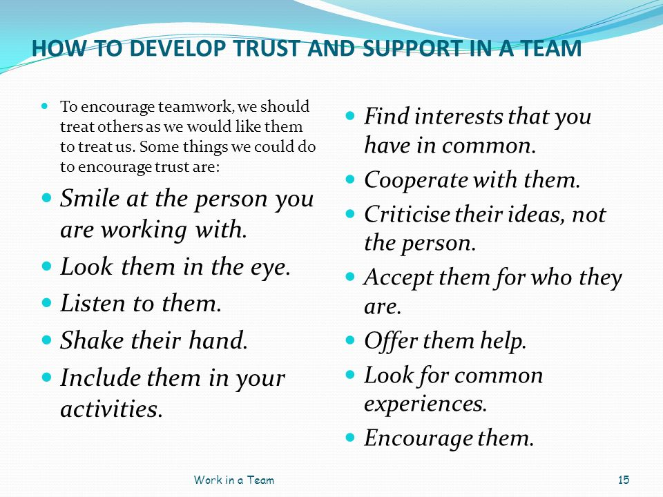HOW TO DEVELOP TRUST AND SUPPORT IN A TEAM To encourage teamwork, we should treat others as we would like them to treat us. Some things we could do to