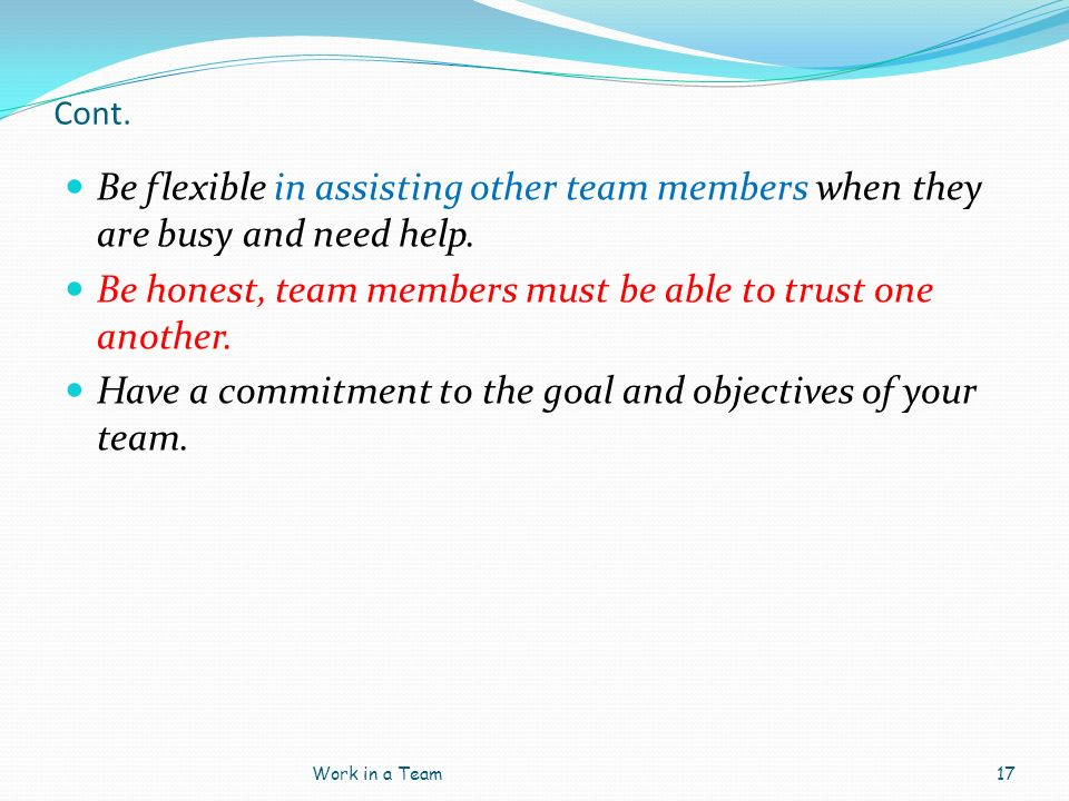 Cont. Be flexible in assisting other team members when they are busy and need help. Be honest, team members must be able to trust one another. Have a