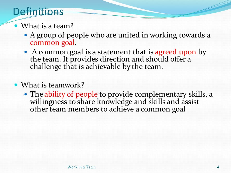 Definitions What is a team? A group of people who are united in working towards a common goal. A common goal is a statement that is agreed upon by the