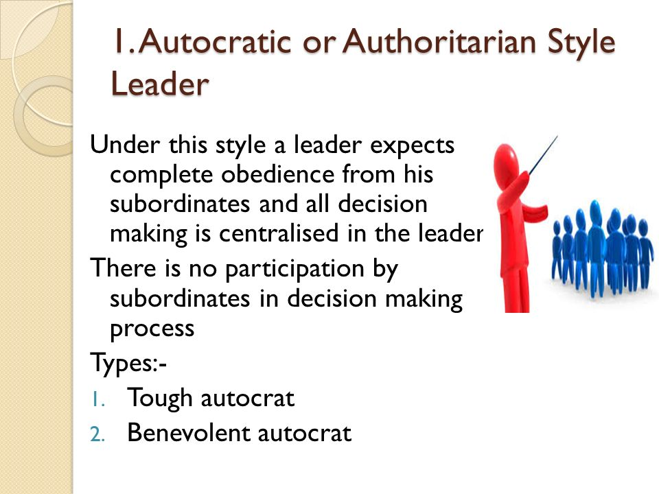 1. Autocratic or Authoritarian Style Leader Under this style a leader expects complete obedience from his subordinates and all decision making is cent