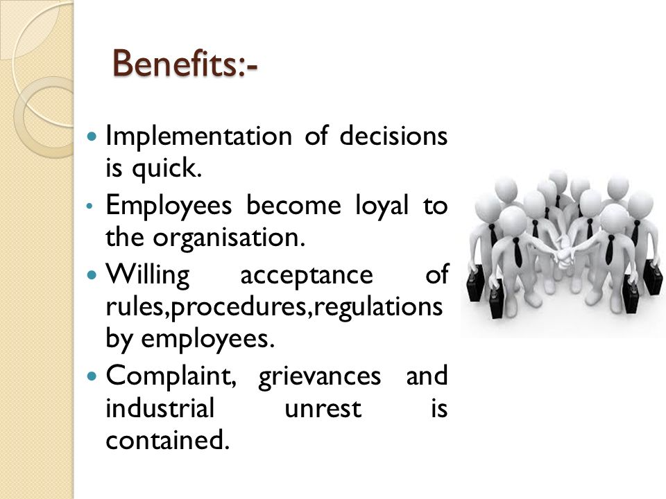 Benefits:- Implementation of decisions is quick. Employees become loyal to the organisation. Willing acceptance of rules,procedures,regulations by emp