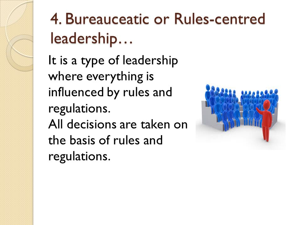4. Bureauceatic or Rules-centred leadership… It is a type of leadership where everything is influenced by rules and regulations. All decisions are tak