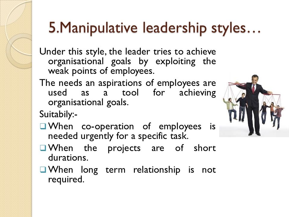 5.Manipulative leadership styles… Under this style, the leader tries to achieve organisational goals by exploiting the weak points of employees. The n