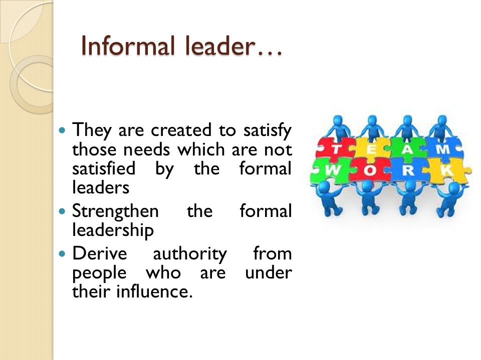 Informal leader… They are created to satisfy those needs which are not satisfied by the formal leaders Strengthen the formal leadership Derive authori