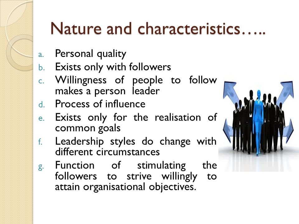 Nature and characteristics….. a. Personal quality b. Exists only with followers c. Willingness of people to follow makes a person leader d. Process of