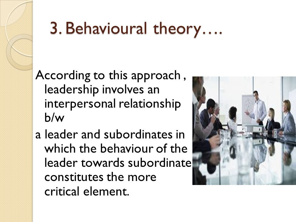 3. Behavioural theory…. According to this approach, leadership involves an interpersonal relationship b/w a leader and subordinates in which the behav