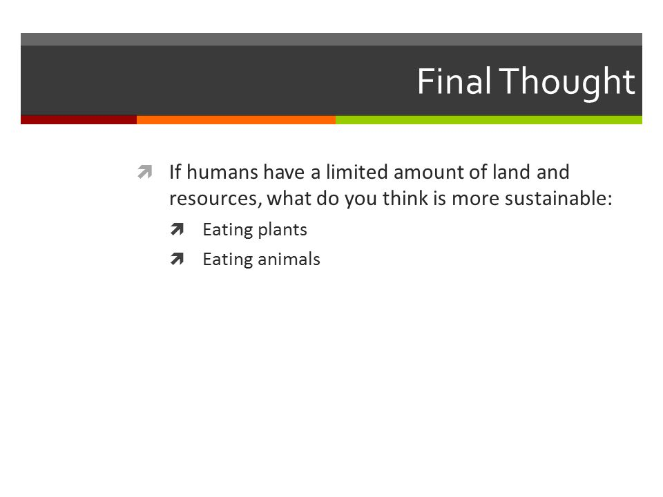 Final Thought  If humans have a limited amount of land and resources, what do you think is more sustainable:  Eating plants  Eating animals