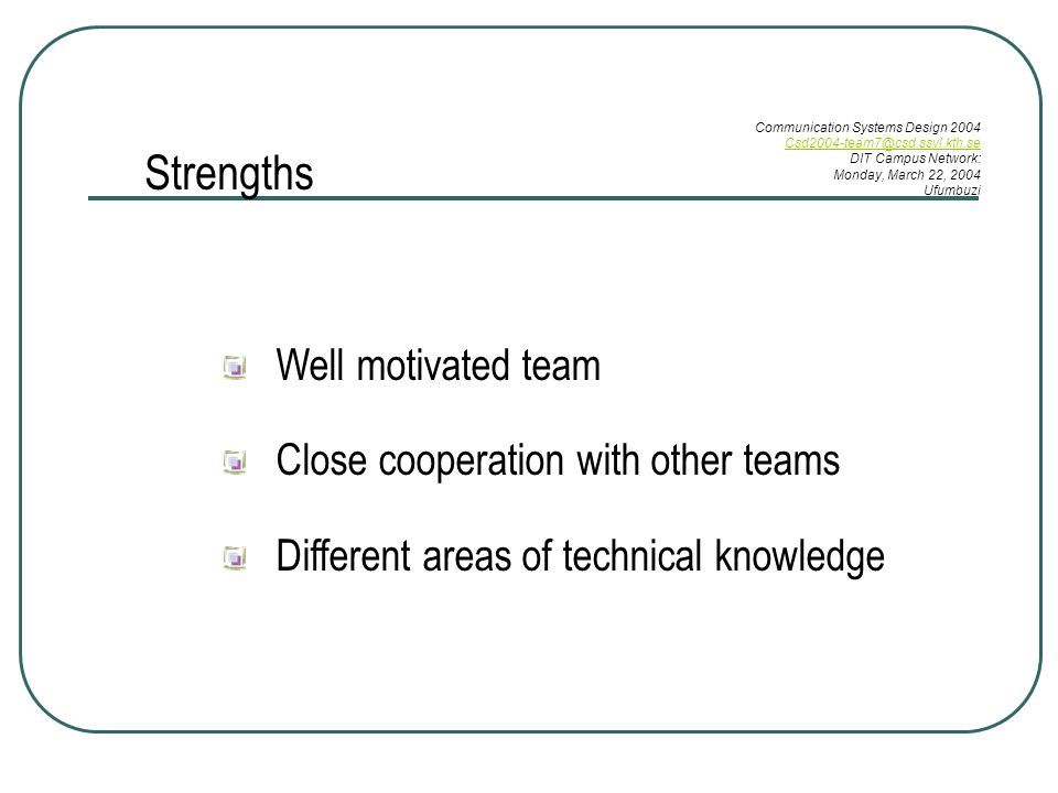Well motivated team Close cooperation with other teams Different areas of technical knowledge Strengths Communication Systems Design 2004 DIT Campus Network: Monday, March 22, 2004 Ufumbuzi
