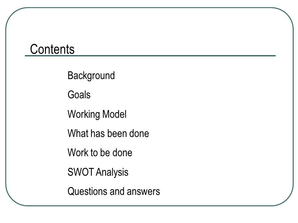 Background Goals Working Model What has been done Work to be done SWOT Analysis Questions and answers Contents