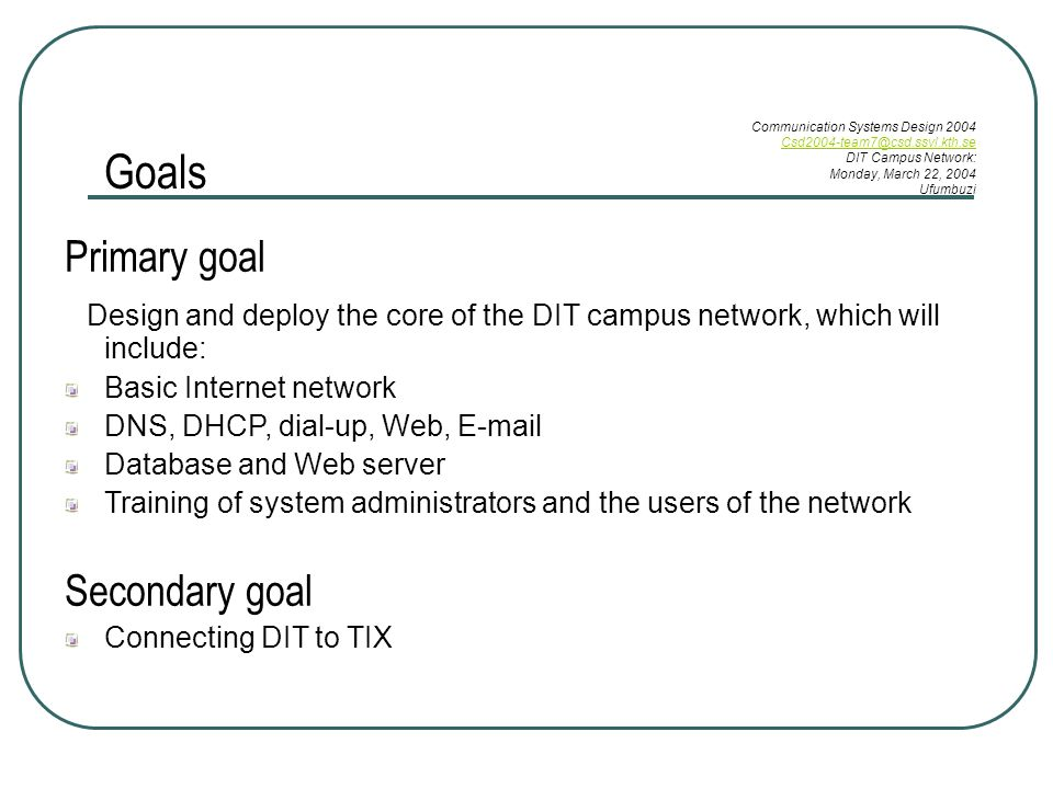 Goals Primary goal Design and deploy the core of the DIT campus network, which will include: Basic Internet network DNS, DHCP, dial-up, Web,  Database and Web server Training of system administrators and the users of the network Secondary goal Connecting DIT to TIX Communication Systems Design 2004 DIT Campus Network: Monday, March 22, 2004 Ufumbuzi