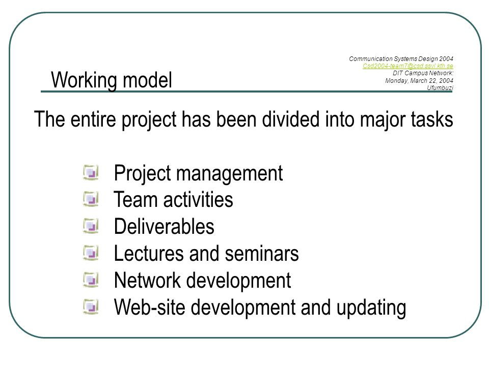 Working model The entire project has been divided into major tasks Project management Team activities Deliverables Lectures and seminars Network development Web-site development and updating Communication Systems Design 2004 DIT Campus Network: Monday, March 22, 2004 Ufumbuzi