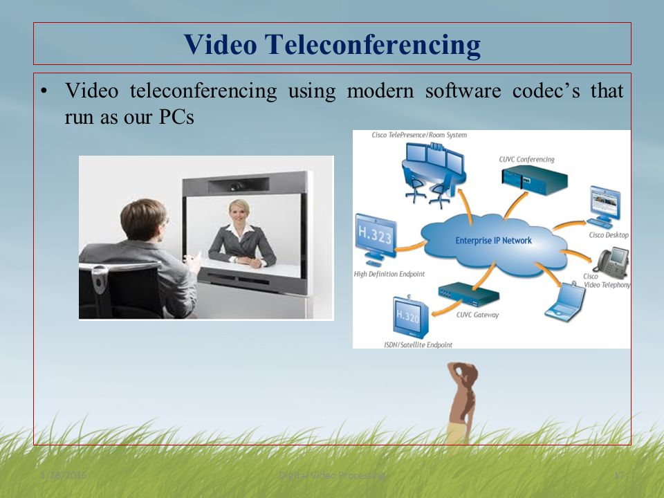 Video Teleconferencing Video teleconferencing using modern software codec's that run as our PCs 1/28/2016Digital Video Processing17