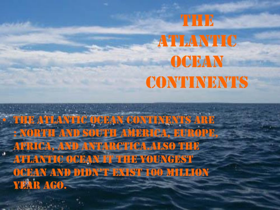 Atlantic ocean bykiana henderson facts about the atlantic ocean are north and south america europe africa and antarcticaso the atlantic ocean it the youngest ocean and didnt exist 100 million year ago sciox Image collections