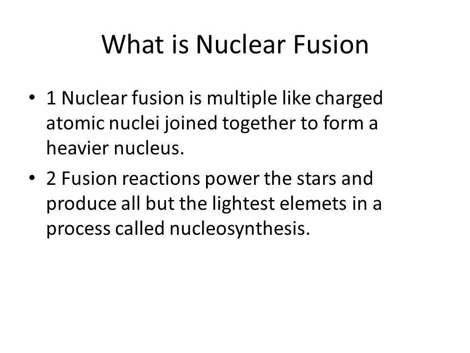 Nuclear fusion. What is Nuclear Fusion 1 Nuclear fusion is ...