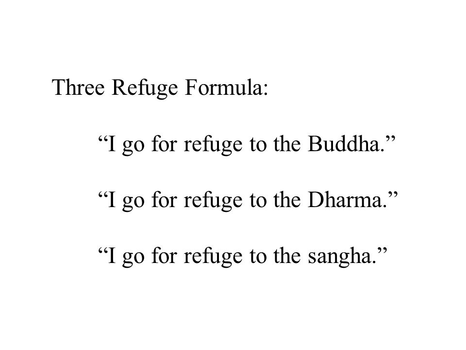 Three Refuge Formula: I go for refuge to the Buddha. I go for refuge to the Dharma. I go for refuge to the sangha.
