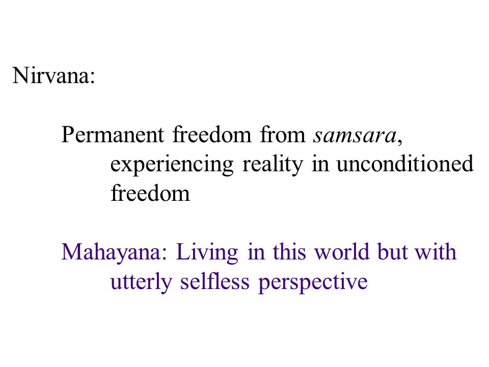 Nirvana: Permanent freedom from samsara, experiencing reality in unconditioned freedom Mahayana: Living in this world but with utterly selfless perspective