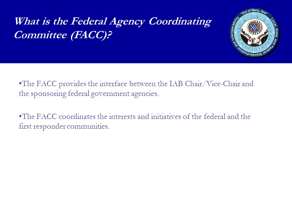 The FACC provides the interface between the IAB Chair/Vice-Chair and the sponsoring federal government agencies.