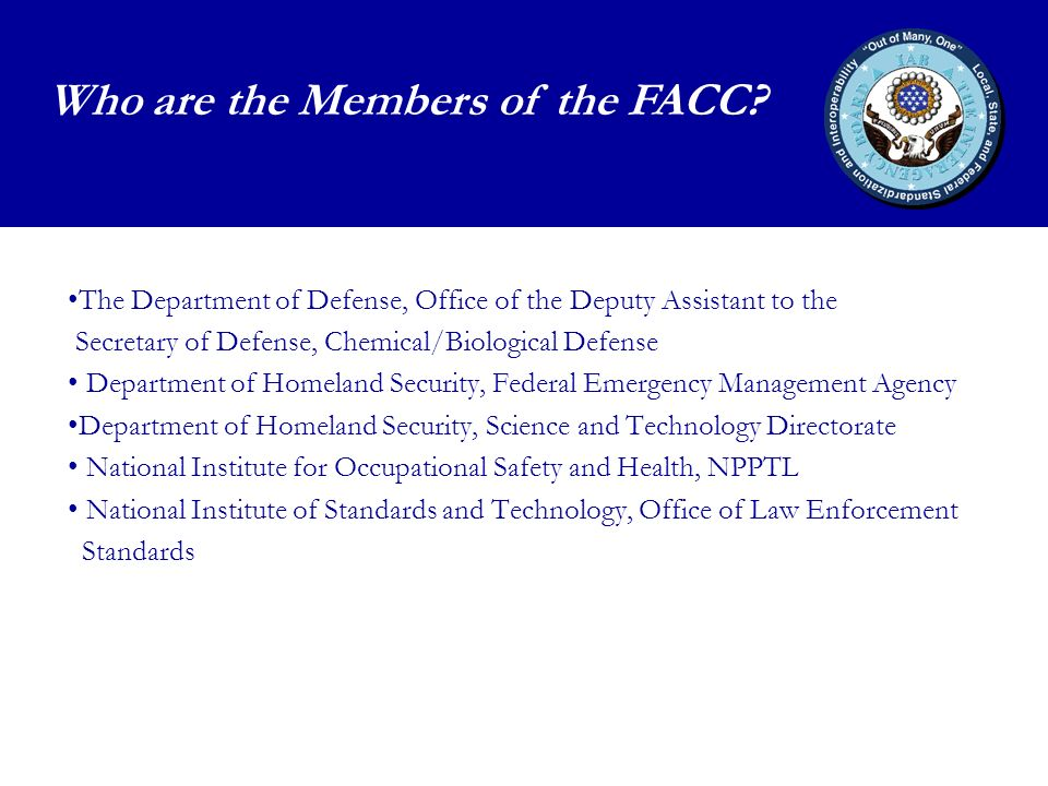 The Department of Defense, Office of the Deputy Assistant to the Secretary of Defense, Chemical/Biological Defense Department of Homeland Security, Federal Emergency Management Agency Department of Homeland Security, Science and Technology Directorate National Institute for Occupational Safety and Health, NPPTL National Institute of Standards and Technology, Office of Law Enforcement Standards Who are the Members of the FACC