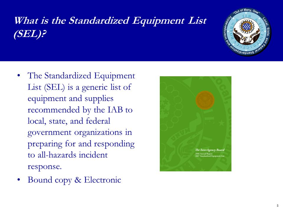 8 The Standardized Equipment List (SEL) is a generic list of equipment and supplies recommended by the IAB to local, state, and federal government organizations in preparing for and responding to all-hazards incident response.