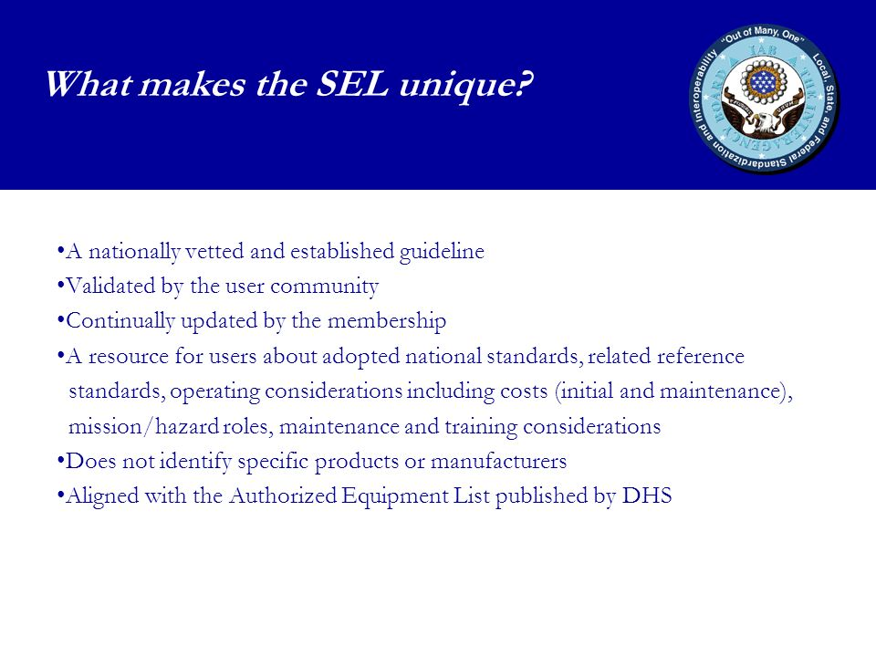 A nationally vetted and established guideline Validated by the user community Continually updated by the membership A resource for users about adopted national standards, related reference standards, operating considerations including costs (initial and maintenance), mission/hazard roles, maintenance and training considerations Does not identify specific products or manufacturers Aligned with the Authorized Equipment List published by DHS What makes the SEL unique?