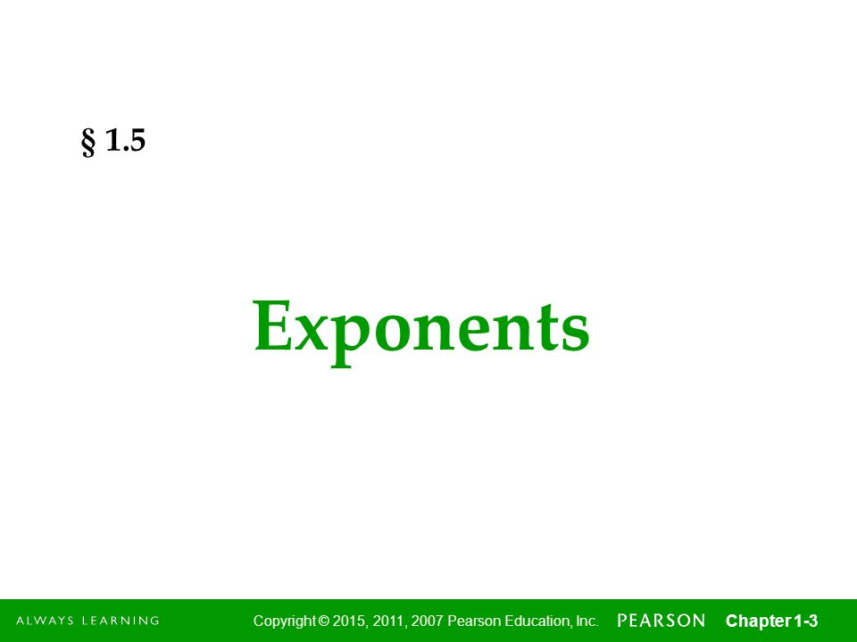 3 Copyright © 2015, 2011, 2007 Pearson Education, Inc. Chapter 1-3 Exponents § 1.5