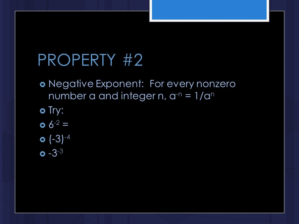 PROPERTY #2  Negative Exponent: For every nonzero number a and integer n, a -n = 1/a n  Try:  6 -2 =  (-3) -4  -3 -3