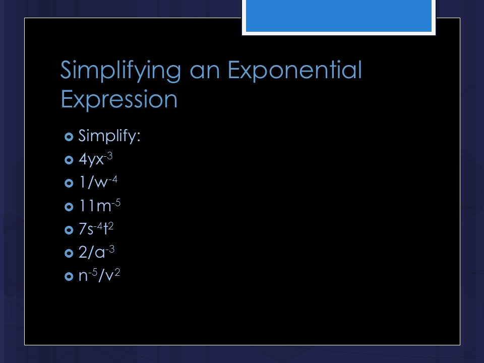 Simplifying an Exponential Expression  Simplify:  4yx -3  1/w -4  11m -5  7s -4 t 2  2/a -3  n -5 /v 2