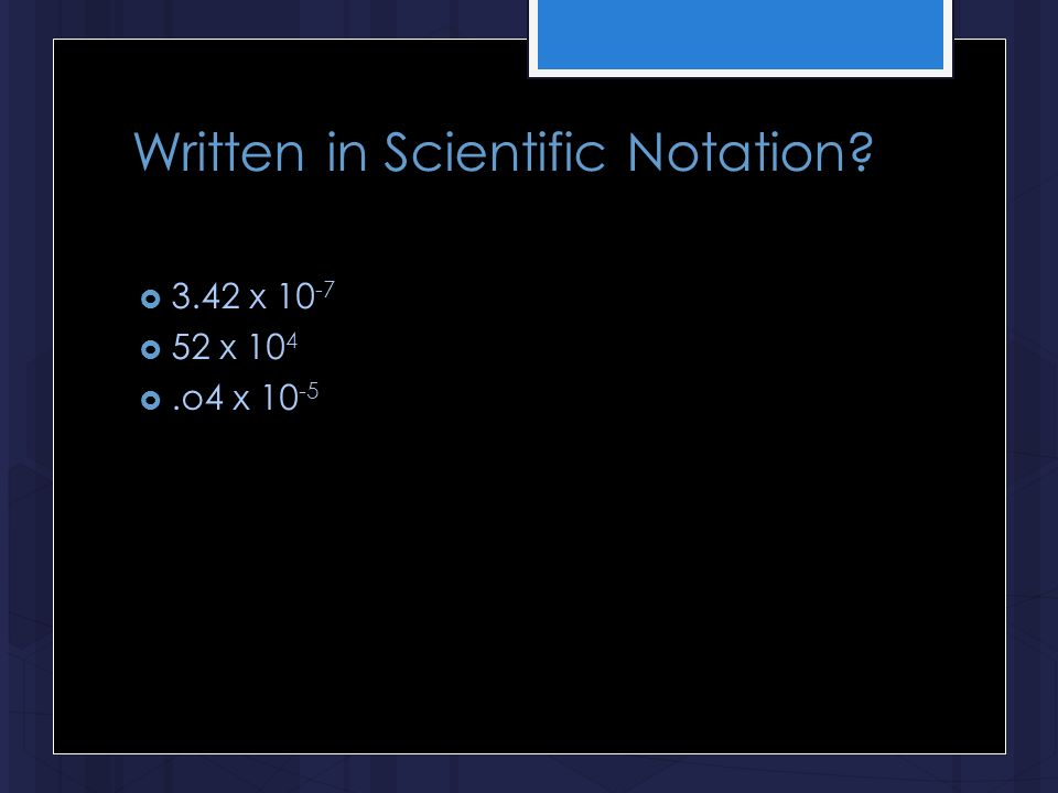 Written in Scientific Notation?  3.42 x 10 -7  52 x 10 4 .o4 x 10 -5