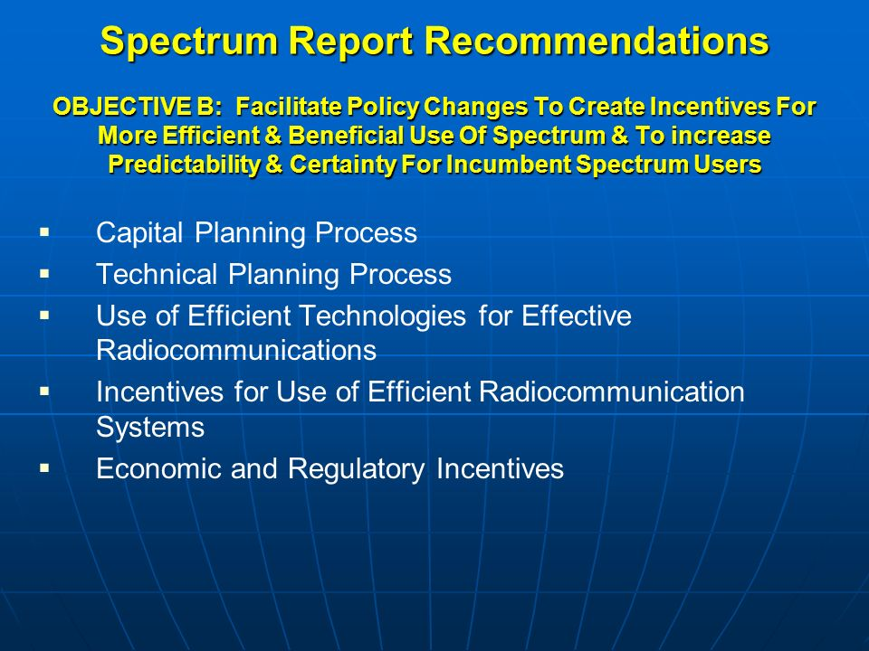 Spectrum Report Recommendations OBJECTIVE B: Facilitate Policy Changes To Create Incentives For More Efficient & Beneficial Use Of Spectrum & To increase Predictability & Certainty For Incumbent Spectrum Users  Capital Planning Process  Technical Planning Process  Use of Efficient Technologies for Effective Radiocommunications  Incentives for Use of Efficient Radiocommunication Systems  Economic and Regulatory Incentives