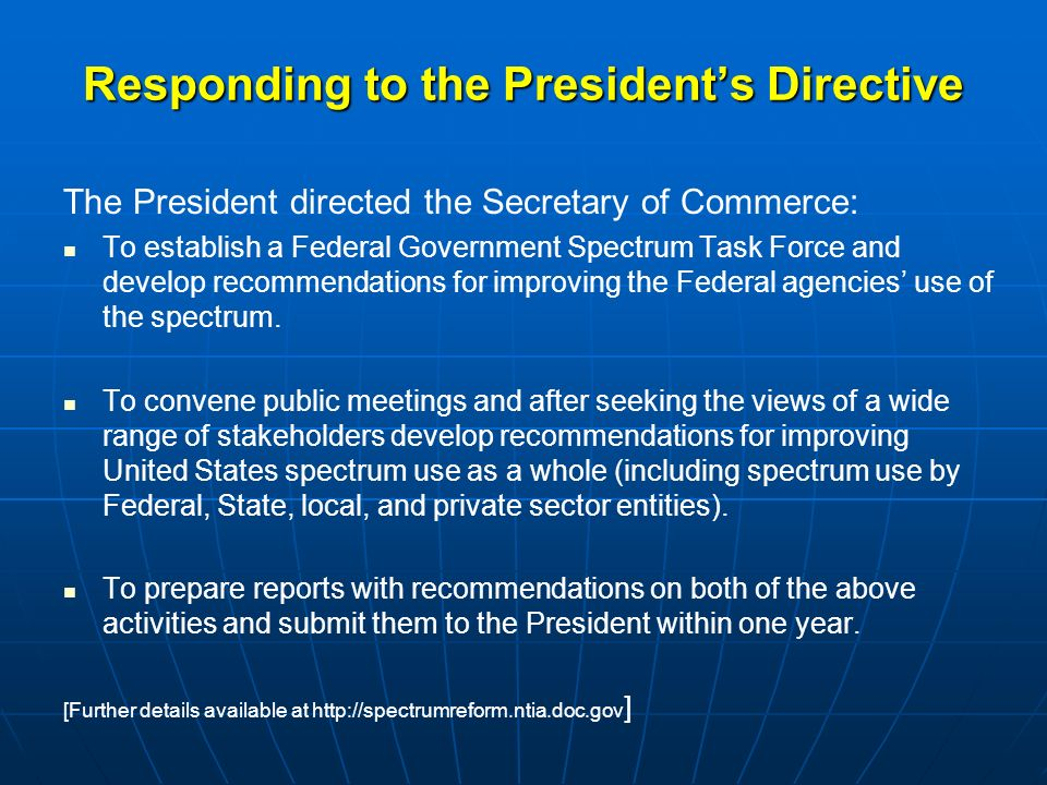 Responding to the President's Directive The President directed the Secretary of Commerce: To establish a Federal Government Spectrum Task Force and develop recommendations for improving the Federal agencies' use of the spectrum.