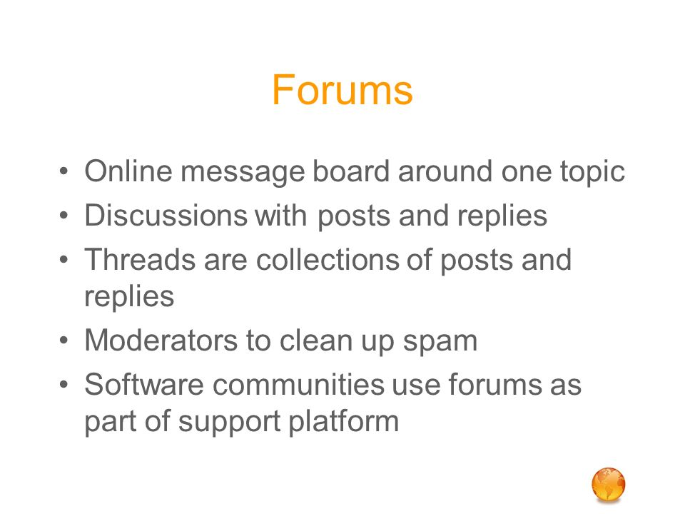 Forums Online message board around one topic Discussions with posts and replies Threads are collections of posts and replies Moderators to clean up sp