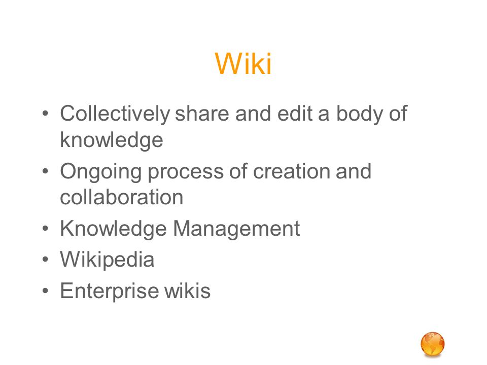 Wiki Collectively share and edit a body of knowledge Ongoing process of creation and collaboration Knowledge Management Wikipedia Enterprise wikis