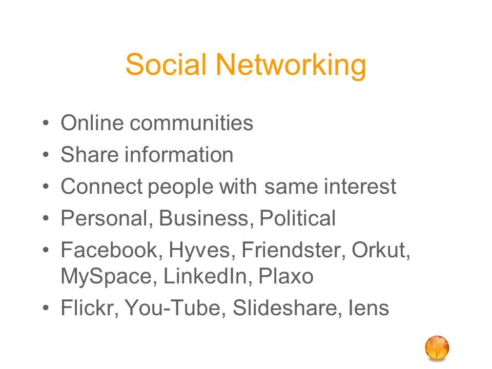 Social Networking Online communities Share information Connect people with same interest Personal, Business, Political Facebook, Hyves, Friendster, Or