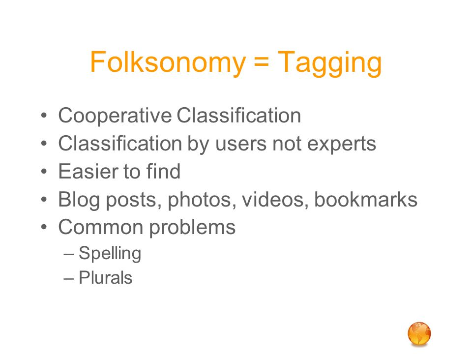 Folksonomy = Tagging Cooperative Classification Classification by users not experts Easier to find Blog posts, photos, videos, bookmarks Common proble