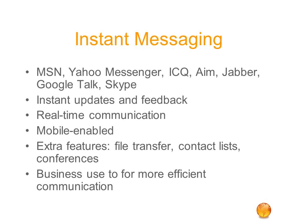 Instant Messaging MSN, Yahoo Messenger, ICQ, Aim, Jabber, Google Talk, Skype Instant updates and feedback Real-time communication Mobile-enabled Extra features: file transfer, contact lists, conferences Business use to for more efficient communication
