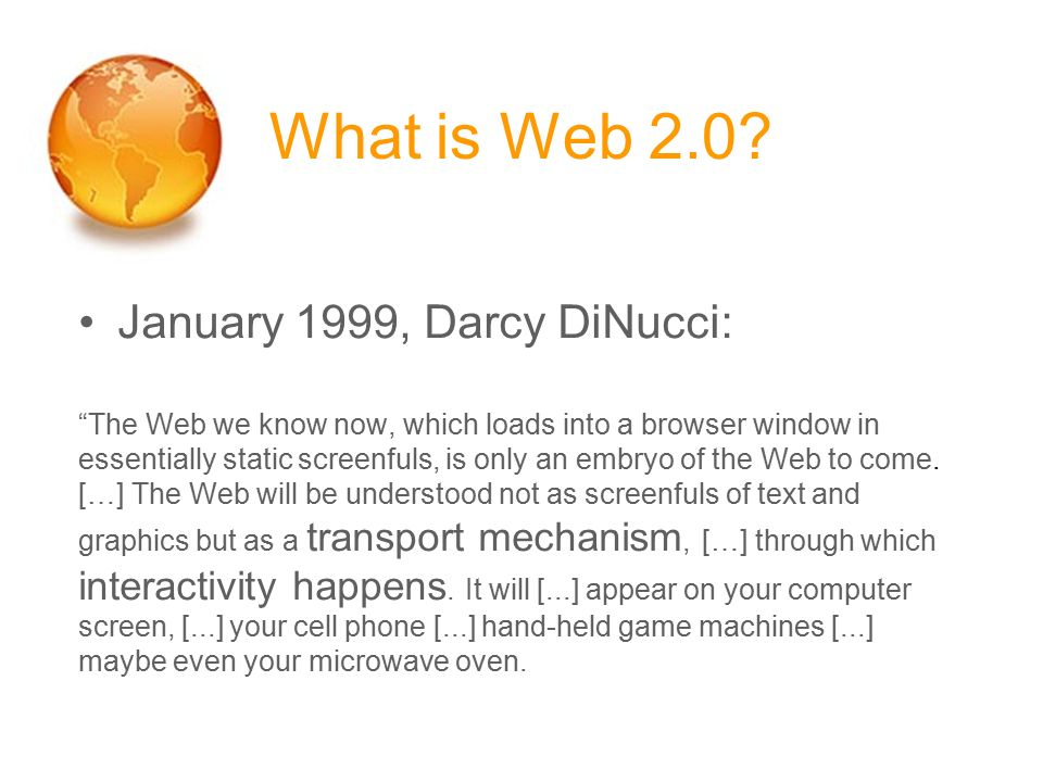 """What is Web 2.0? January 1999, Darcy DiNucci: """"The Web we know now, which loads into a browser window in essentially static screenfuls, is only an emb"""