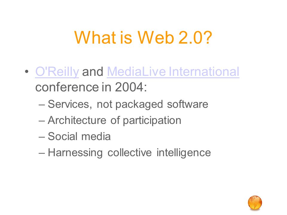 What is Web 2.0? O'Reilly and MediaLive International conference in 2004:O'ReillyMediaLive International –Services, not packaged software –Architectur
